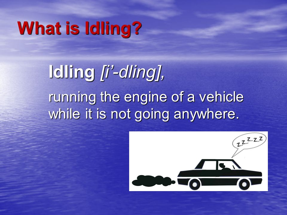 What is Idling Idling [i'-dling], running the engine of a vehicle while it is not going anywhere.