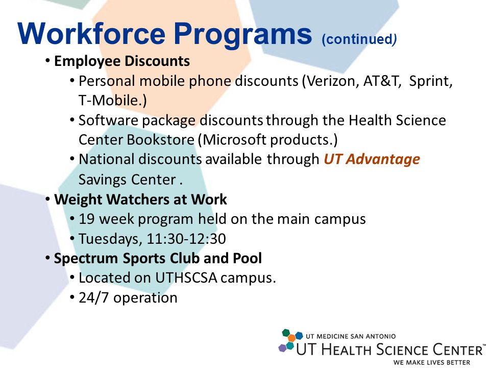 16 Workforce Programs (continued) Employee Discounts Personal mobile phone discounts (Verizon, AT&T, Sprint, T-Mobile.) Software package discounts through the Health Science Center Bookstore (Microsoft products.) National discounts available through UT Advantage Savings Center.