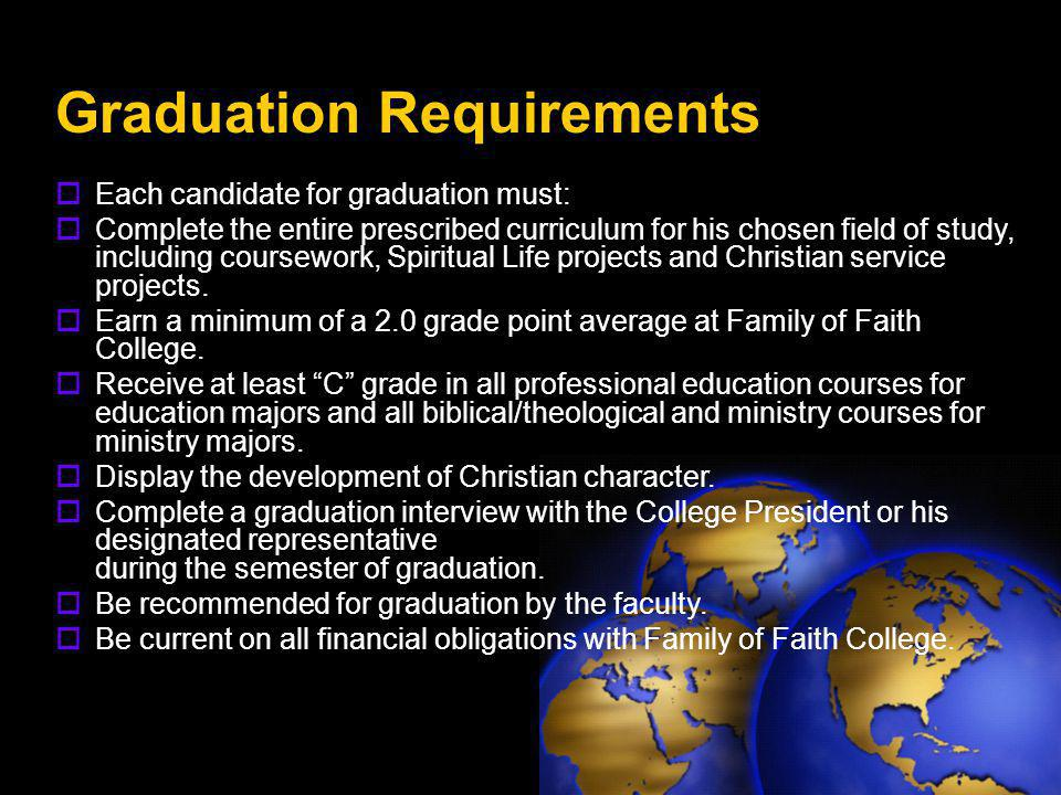 Graduation Requirements  Each candidate for graduation must:  Complete the entire prescribed curriculum for his chosen field of study, including coursework, Spiritual Life projects and Christian service projects.