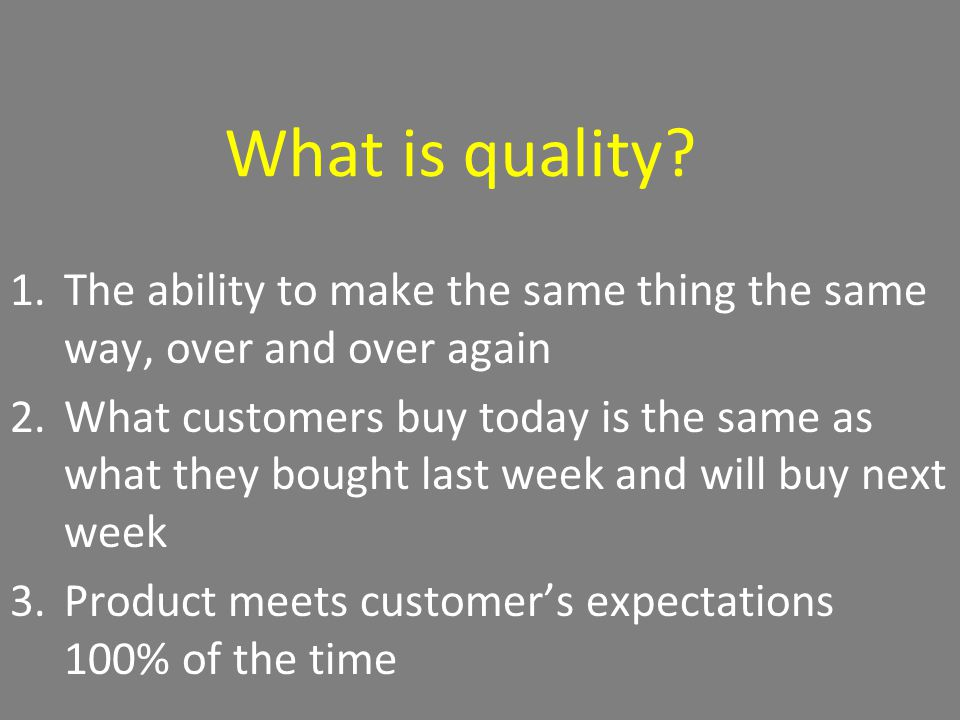 What is quality? 1.The ability to make the same thing the same way, over and over again 2.What customers buy today is the same as what they bought las