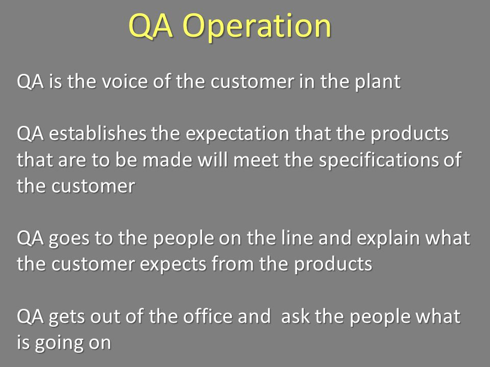 QA Operation QA is the voice of the customer in the plant QA establishes the expectation that the products that are to be made will meet the specifications of the customer QA goes to the people on the line and explain what the customer expects from the products QA gets out of the office and ask the people what is going on