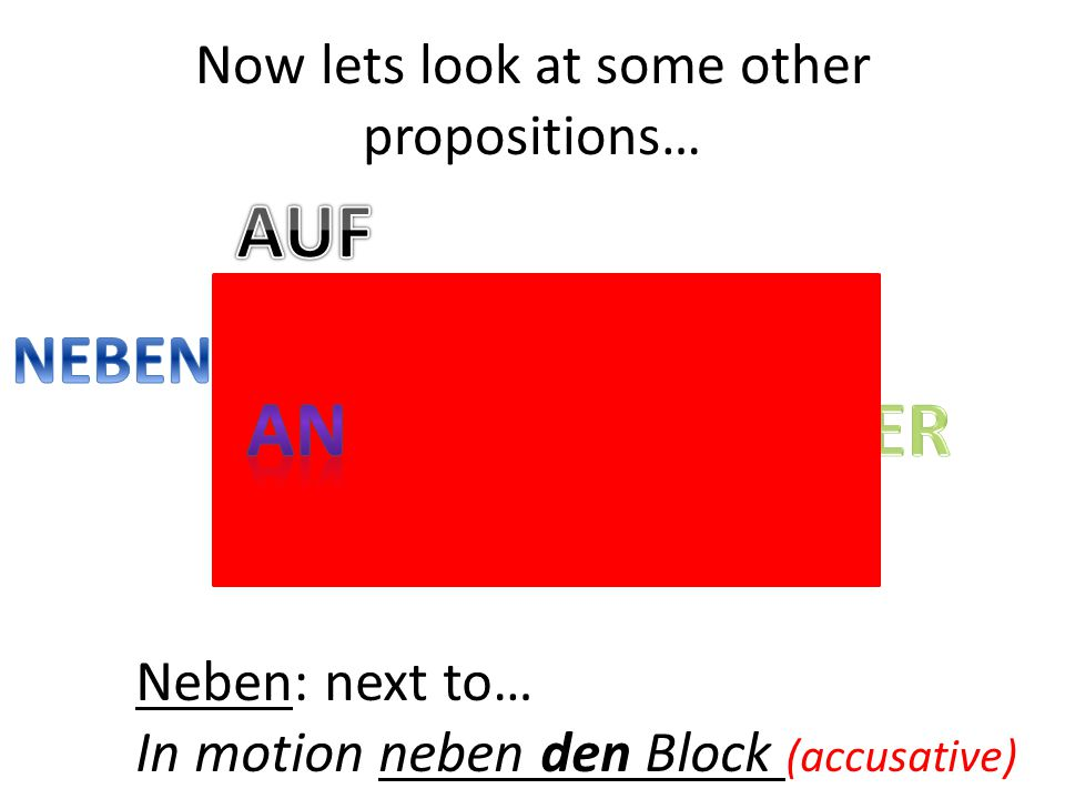 Neben: next to… In motion neben den Block (accusative) Now lets look at some other propositions…