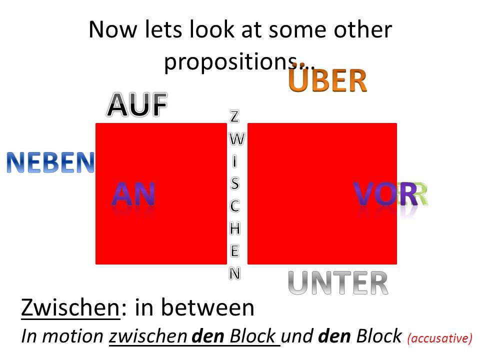 Zwischen: in between In motion zwischen den Block und den Block (accusative) Now lets look at some other propositions…
