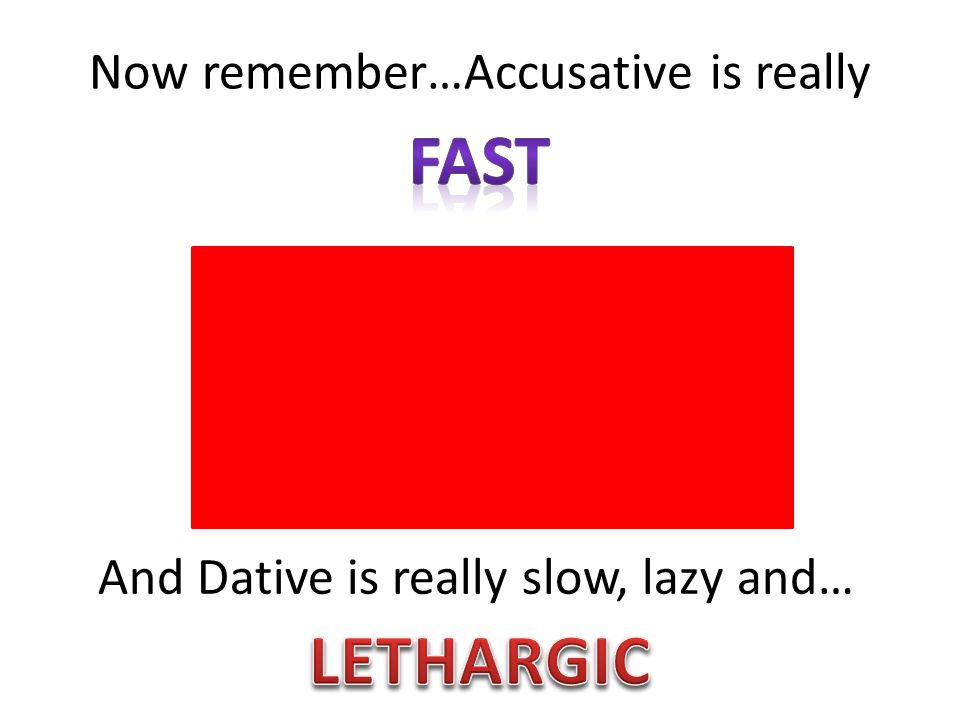 Now remember…Accusative is really And Dative is really slow, lazy and…