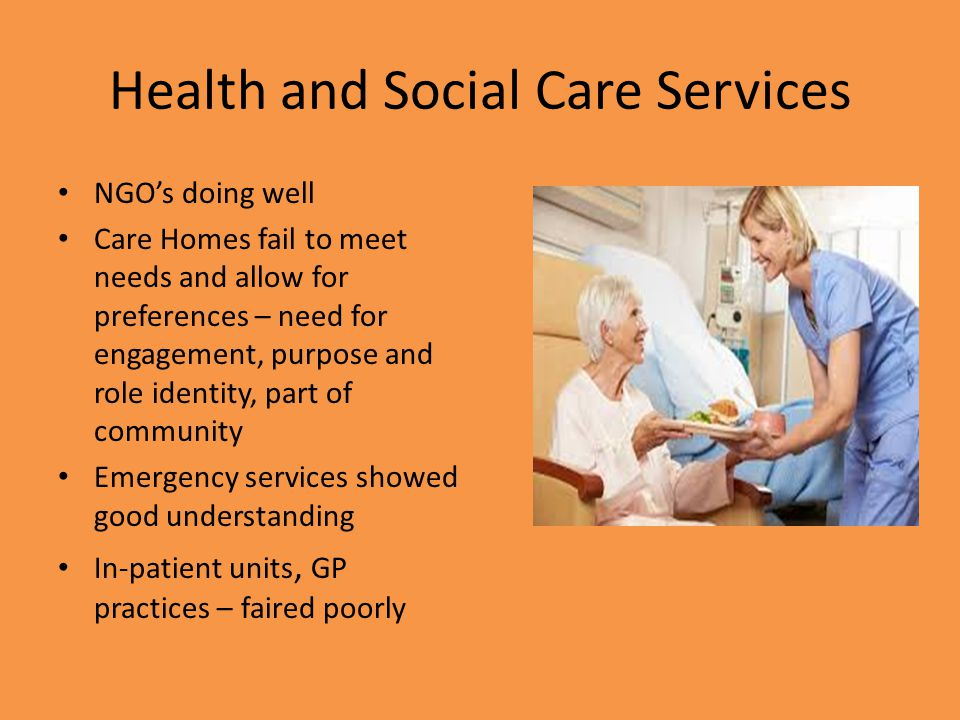 Health and Social Care Services NGO's doing well Care Homes fail to meet needs and allow for preferences – need for engagement, purpose and role identity, part of community Emergency services showed good understanding In-patient units, GP practices – faired poorly