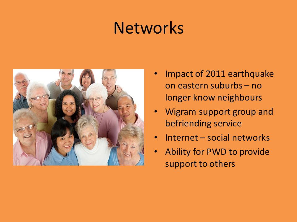 Networks Impact of 2011 earthquake on eastern suburbs – no longer know neighbours Wigram support group and befriending service Internet – social networks Ability for PWD to provide support to others