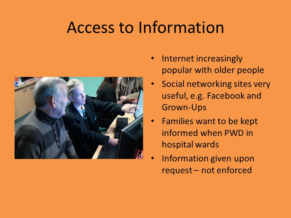 Access to Information Internet increasingly popular with older people Social networking sites very useful, e.g.
