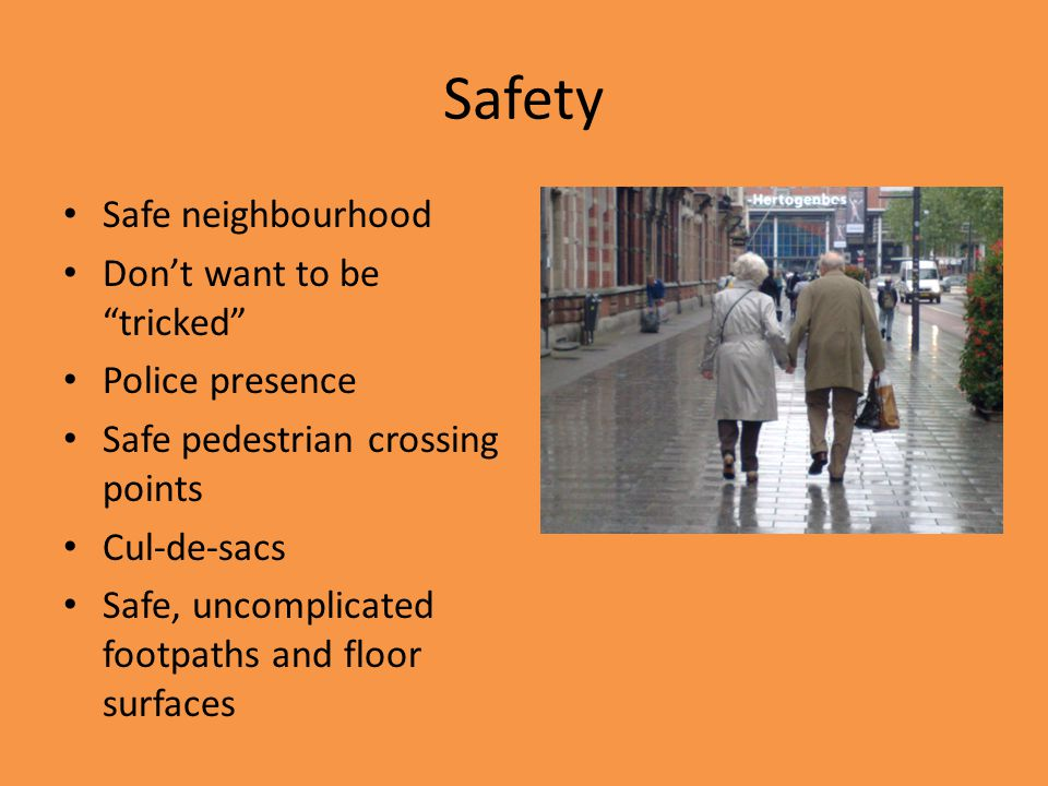 Safety Safe neighbourhood Don't want to be tricked Police presence Safe pedestrian crossing points Cul-de-sacs Safe, uncomplicated footpaths and floor surfaces