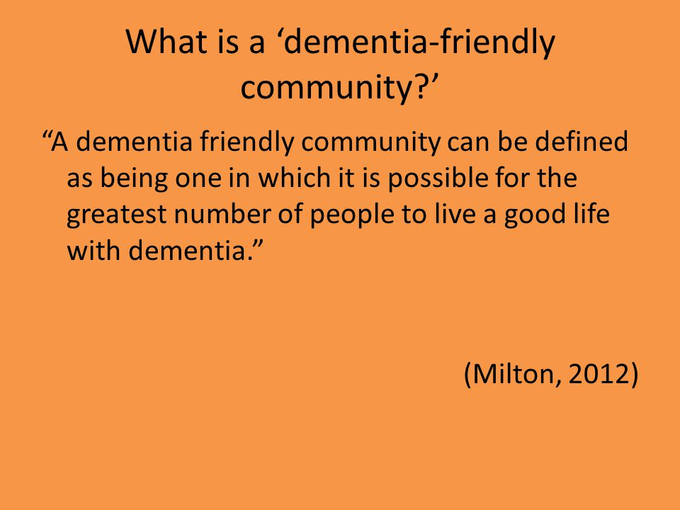 What is a 'dementia-friendly community ' A dementia friendly community can be defined as being one in which it is possible for the greatest number of people to live a good life with dementia. (Milton, 2012)