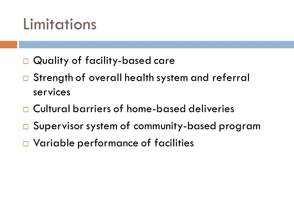 Limitations  Quality of facility-based care  Strength of overall health system and referral services  Cultural barriers of home-based deliveries  Supervisor system of community-based program  Variable performance of facilities