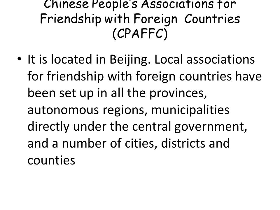 Chinese People's Associations for Friendship with Foreign Countries (CPAFFC) It is located in Beijing. Local associations for friendship with foreign