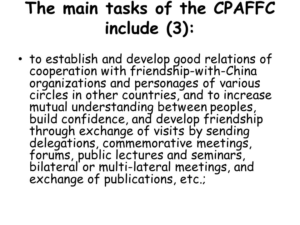 The main tasks of the CPAFFC include (3): to establish and develop good relations of cooperation with friendship-with-China organizations and personag