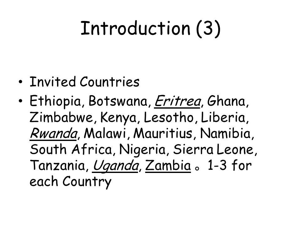 Introduction (3) Invited Countries Ethiopia, Botswana, Eritrea, Ghana, Zimbabwe, Kenya, Lesotho, Liberia, Rwanda, Malawi, Mauritius, Namibia, South Africa, Nigeria, Sierra Leone, Tanzania, Uganda, Zambia 。 1-3 for each Country