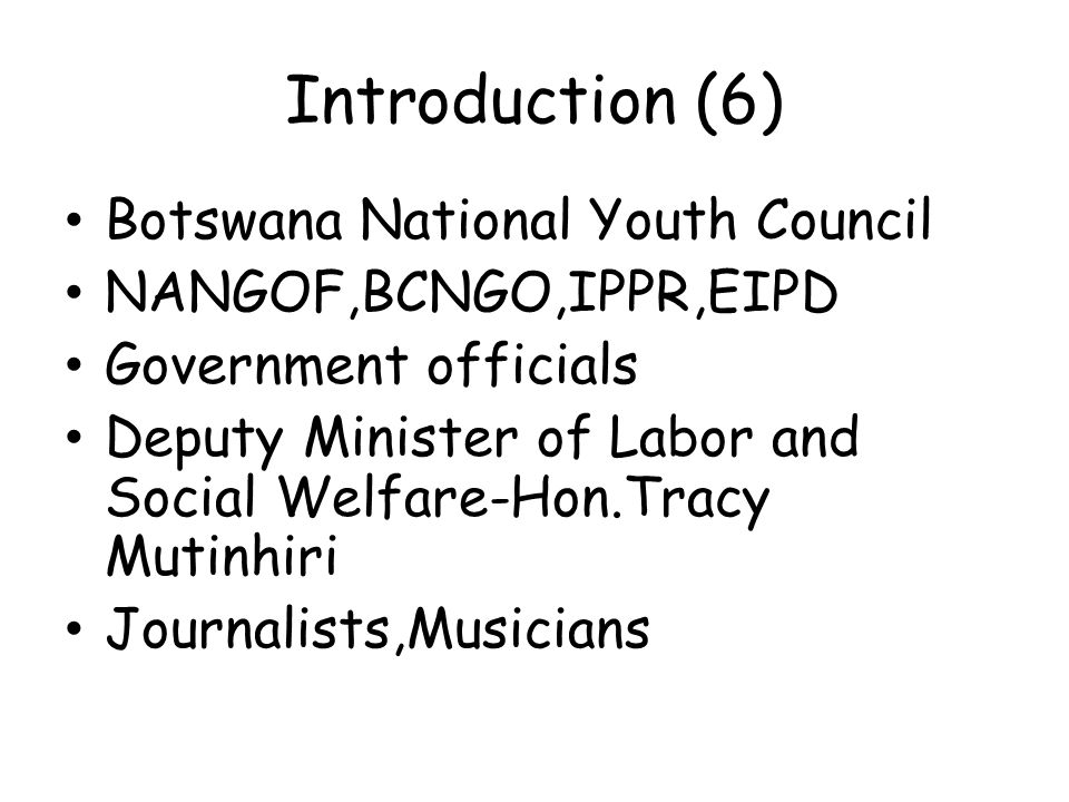 Introduction (6) Botswana National Youth Council NANGOF,BCNGO,IPPR,EIPD Government officials Deputy Minister of Labor and Social Welfare-Hon.Tracy Mut