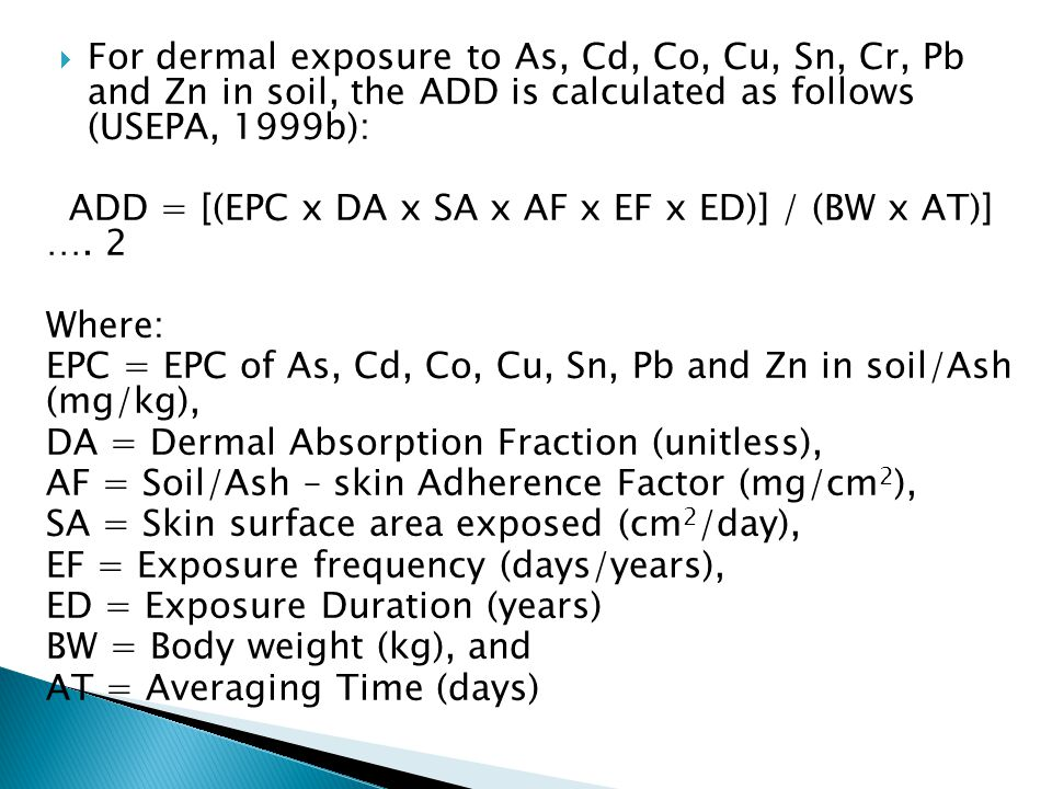  For dermal exposure to As, Cd, Co, Cu, Sn, Cr, Pb and Zn in soil, the ADD is calculated as follows (USEPA, 1999b): ADD = [(EPC x DA x SA x AF x EF x ED)] / (BW x AT)] ….
