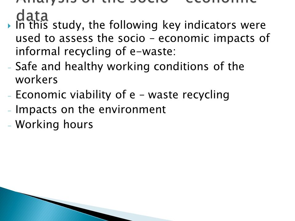  In this study, the following key indicators were used to assess the socio – economic impacts of informal recycling of e-waste: - Safe and healthy working conditions of the workers - Economic viability of e – waste recycling - Impacts on the environment - Working hours