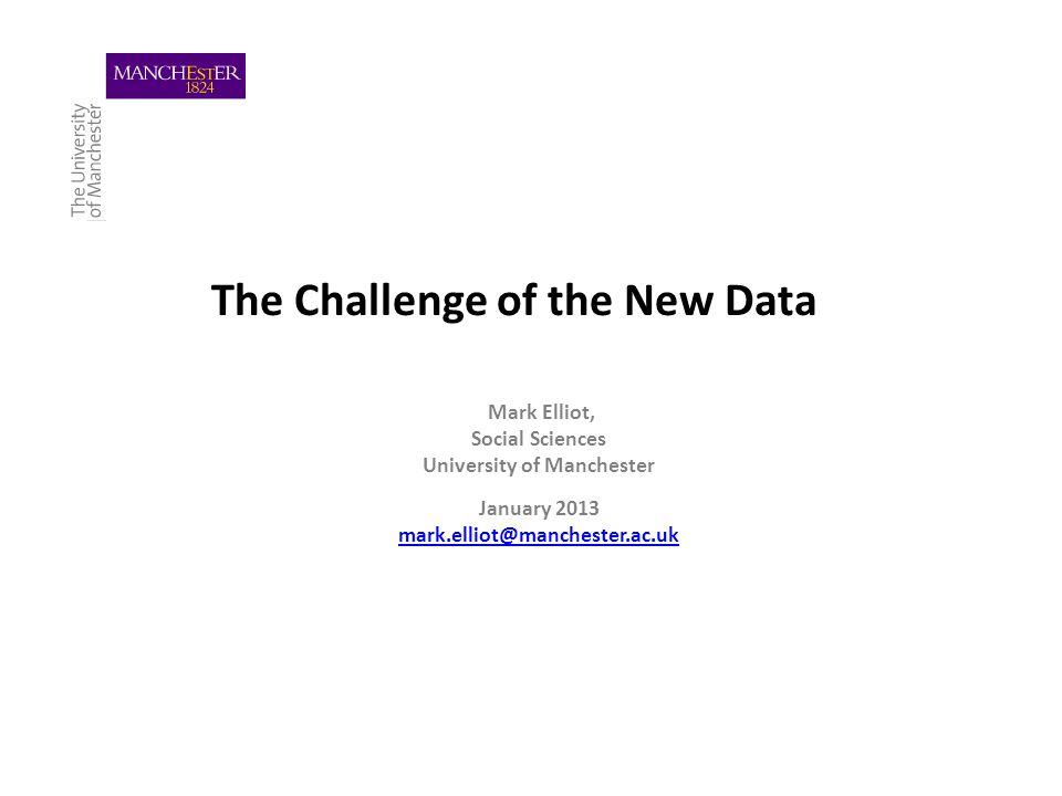 The Challenge of the New Data Mark Elliot, Social Sciences University of Manchester January 2013 mark.elliot@manchester.ac.uk