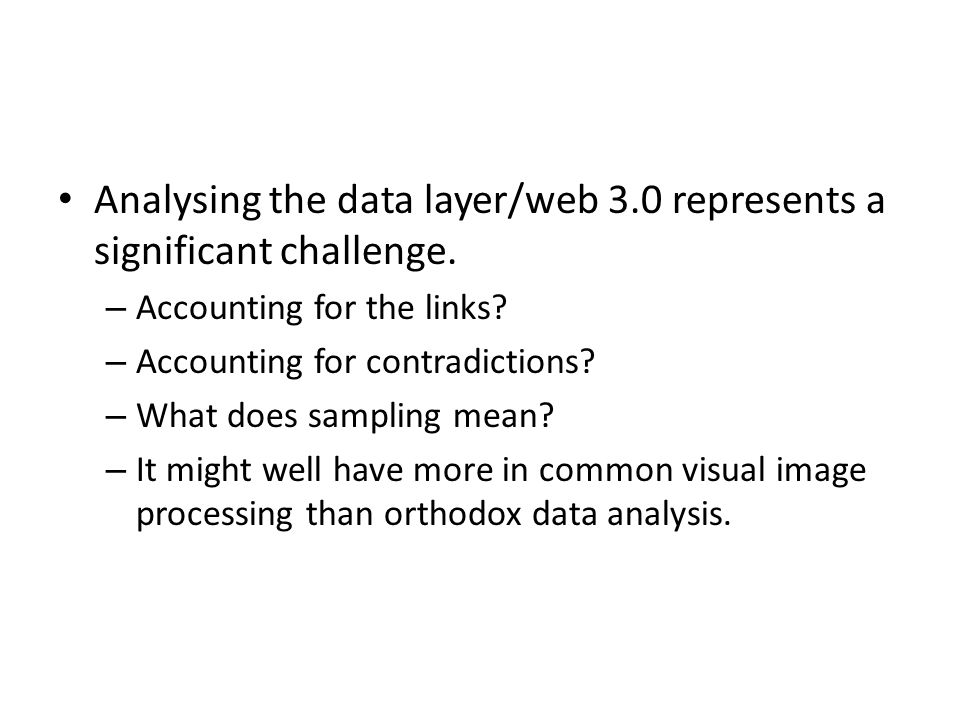 Analysing the data layer/web 3.0 represents a significant challenge. – Accounting for the links? – Accounting for contradictions? – What does sampling