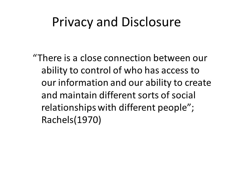 Privacy and Disclosure There is a close connection between our ability to control of who has access to our information and our ability to create and maintain different sorts of social relationships with different people ; Rachels(1970)