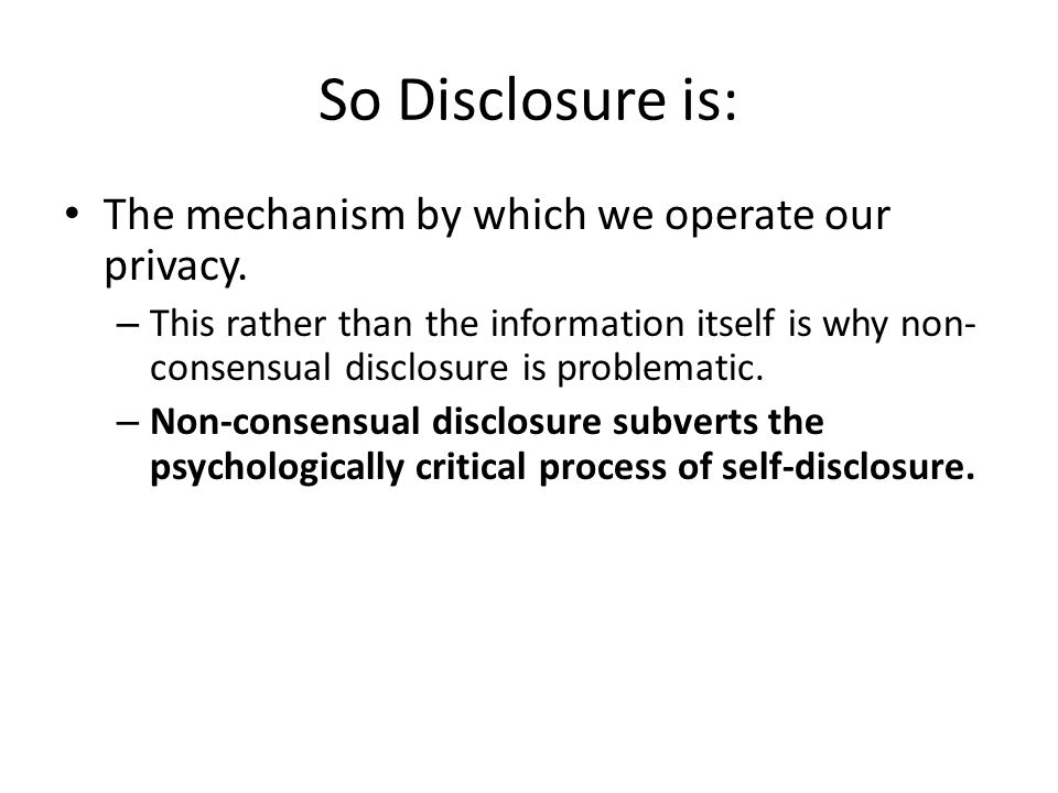 So Disclosure is: The mechanism by which we operate our privacy. – This rather than the information itself is why non- consensual disclosure is proble