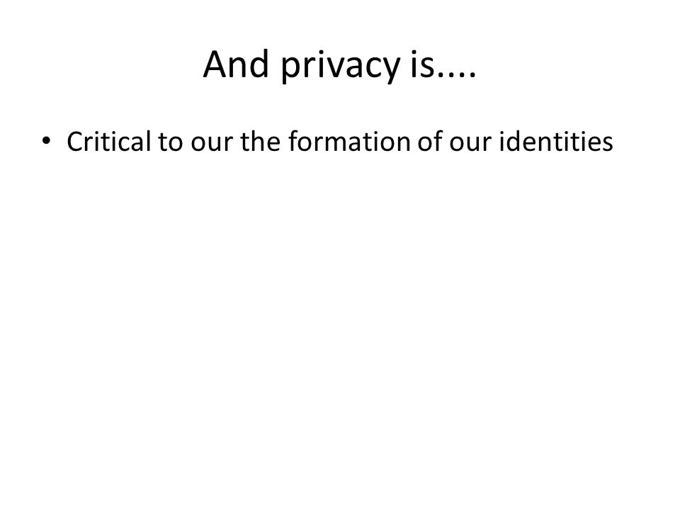 And privacy is.... Critical to our the formation of our identities