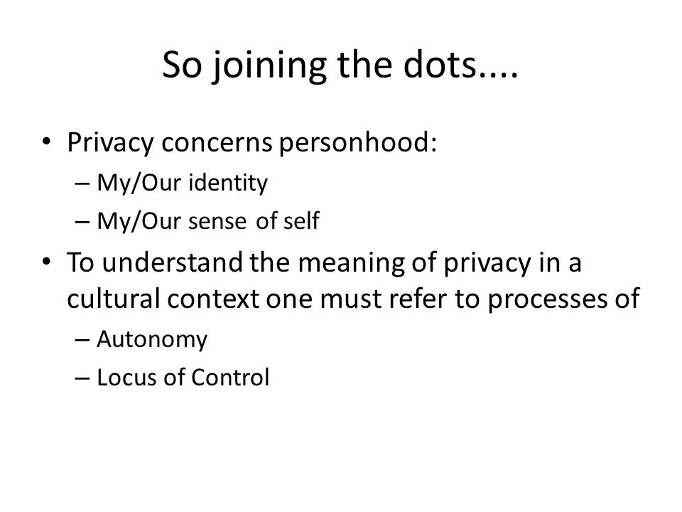 So joining the dots.... Privacy concerns personhood: – My/Our identity – My/Our sense of self To understand the meaning of privacy in a cultural conte