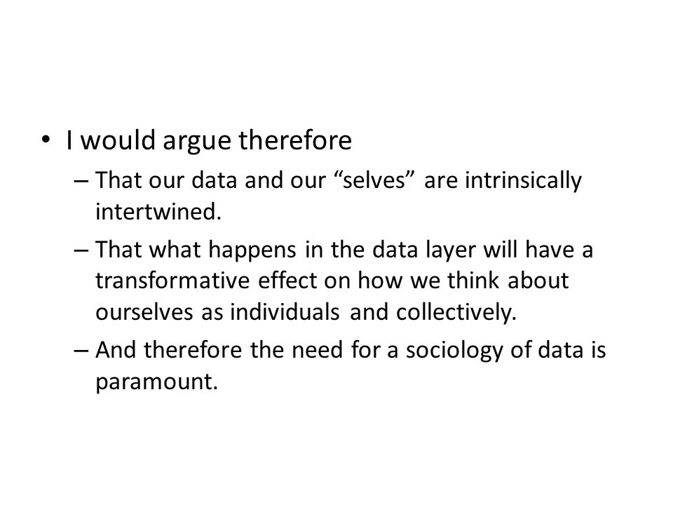 """I would argue therefore – That our data and our """"selves"""" are intrinsically intertwined. – That what happens in the data layer will have a transformati"""
