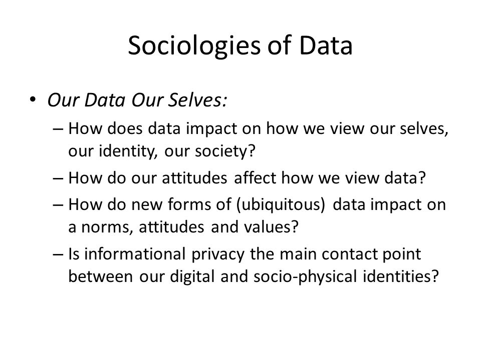 Sociologies of Data Our Data Our Selves: – How does data impact on how we view our selves, our identity, our society? – How do our attitudes affect ho