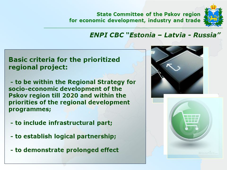 Basic criteria for the prioritized regional project: - to be within the Regional Strategy for socio-economic development of the Pskov region till 2020 and within the priorities of the regional development programmes; - to include infrastructural part; - to establish logical partnership; - to demonstrate prolonged effect ENPI CBC Estonia – Latvia - Russia State Committee of the Pskov region for economic development, industry and trade