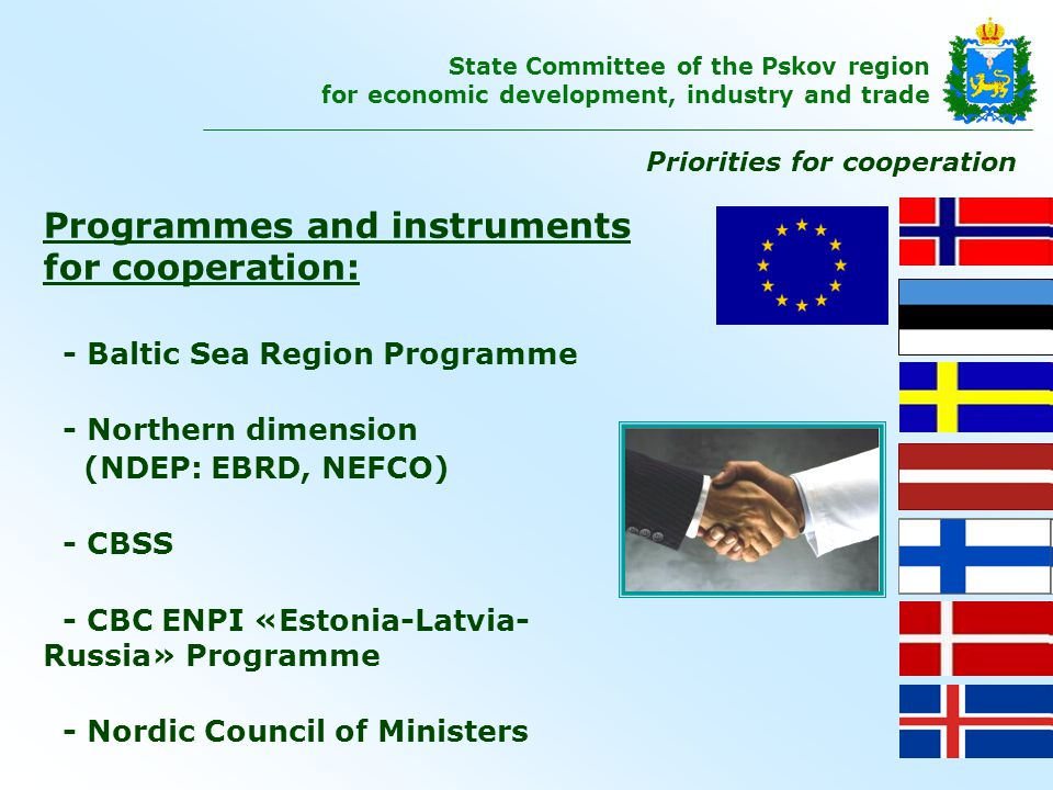 Programmes and instruments for cooperation: - Baltic Sea Region Programme - Northern dimension (NDEP: ЕBRD, NEFCO) - CBSS - CBC ENPI «Estonia-Latvia- Russia» Programme - Nordic Council of Ministers Priorities for cooperation State Committee of the Pskov region for economic development, industry and trade
