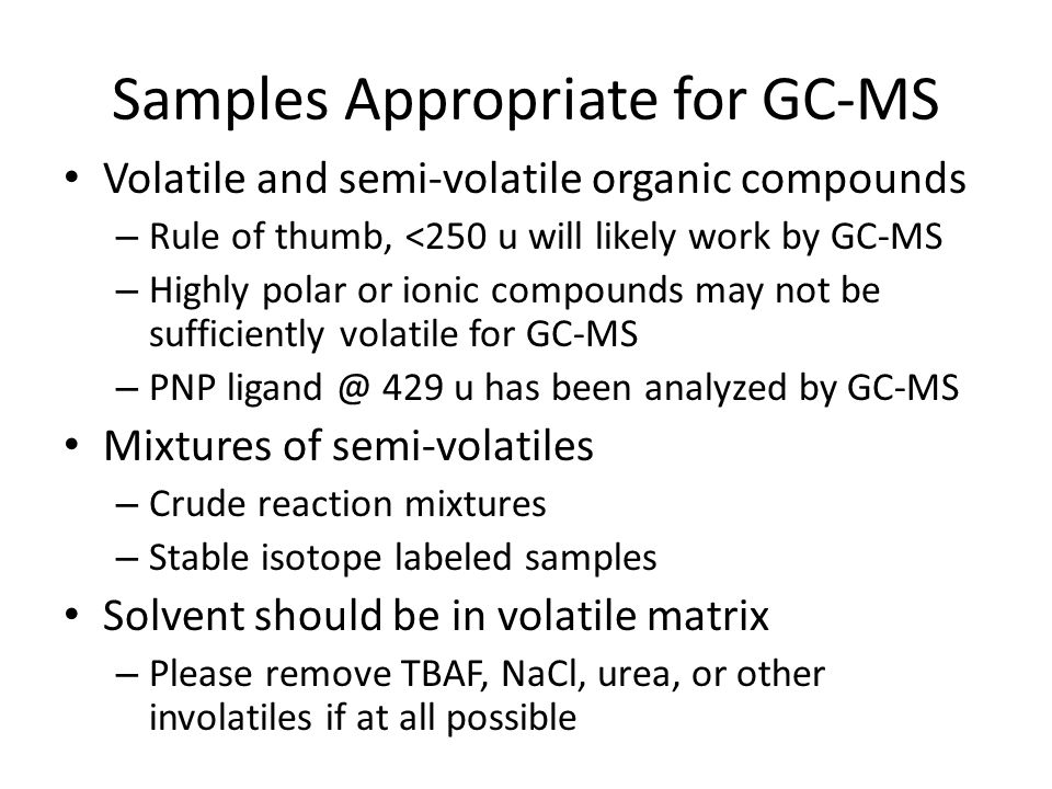 Samples Appropriate for GC-MS Volatile and semi-volatile organic compounds – Rule of thumb, <250 u will likely work by GC-MS – Highly polar or ionic compounds may not be sufficiently volatile for GC-MS – PNP ligand @ 429 u has been analyzed by GC-MS Mixtures of semi-volatiles – Crude reaction mixtures – Stable isotope labeled samples Solvent should be in volatile matrix – Please remove TBAF, NaCl, urea, or other involatiles if at all possible