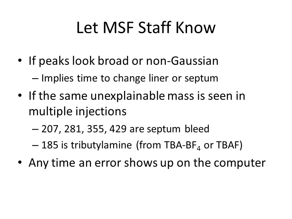 Let MSF Staff Know If peaks look broad or non-Gaussian – Implies time to change liner or septum If the same unexplainable mass is seen in multiple injections – 207, 281, 355, 429 are septum bleed – 185 is tributylamine (from TBA-BF 4 or TBAF) Any time an error shows up on the computer
