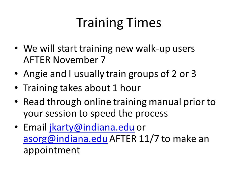 Training Times We will start training new walk-up users AFTER November 7 Angie and I usually train groups of 2 or 3 Training takes about 1 hour Read through online training manual prior to your session to speed the process Email jkarty@indiana.edu or asorg@indiana.edu AFTER 11/7 to make an appointmentjkarty@indiana.edu asorg@indiana.edu
