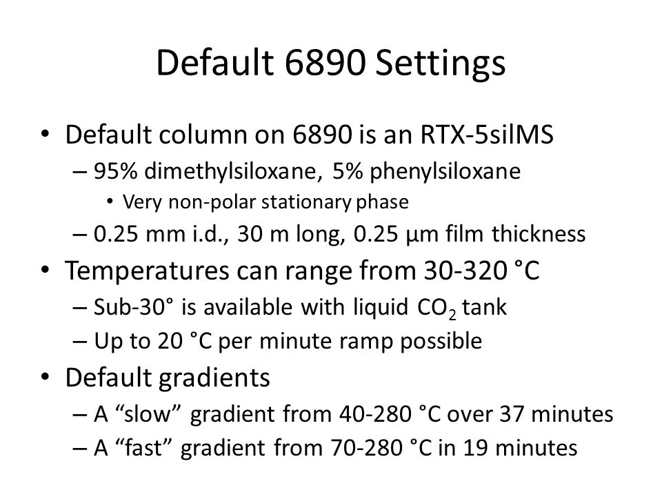 Default 6890 Settings Default column on 6890 is an RTX-5silMS – 95% dimethylsiloxane, 5% phenylsiloxane Very non-polar stationary phase – 0.25 mm i.d., 30 m long, 0.25 μm film thickness Temperatures can range from 30-320 °C – Sub-30° is available with liquid CO 2 tank – Up to 20 °C per minute ramp possible Default gradients – A slow gradient from 40-280 °C over 37 minutes – A fast gradient from 70-280 °C in 19 minutes
