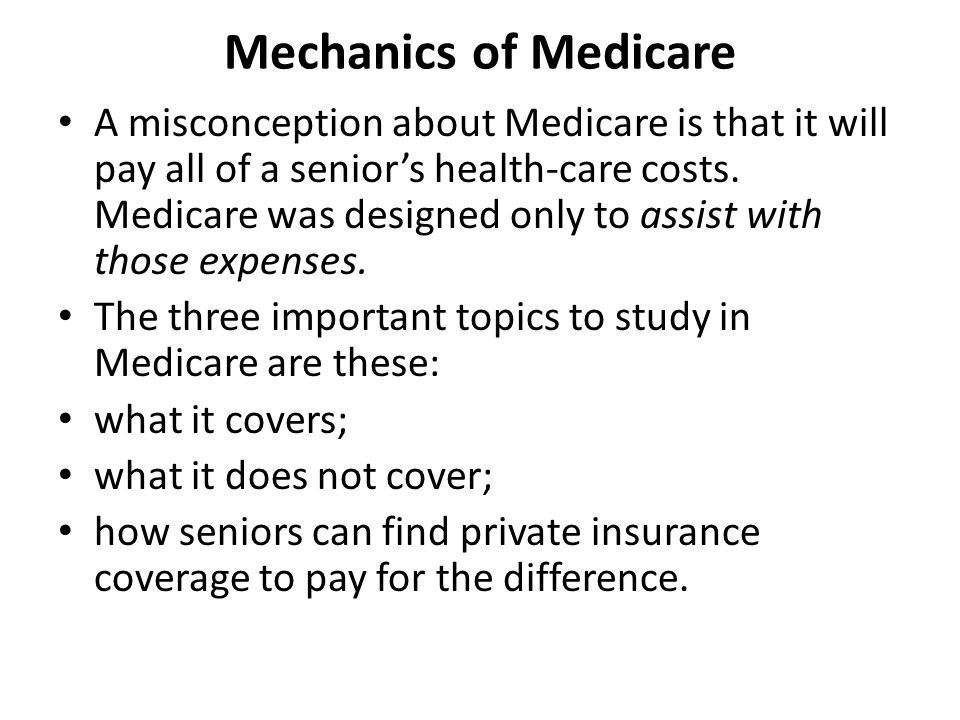 Mechanics of Medicare A misconception about Medicare is that it will pay all of a senior's health-care costs.