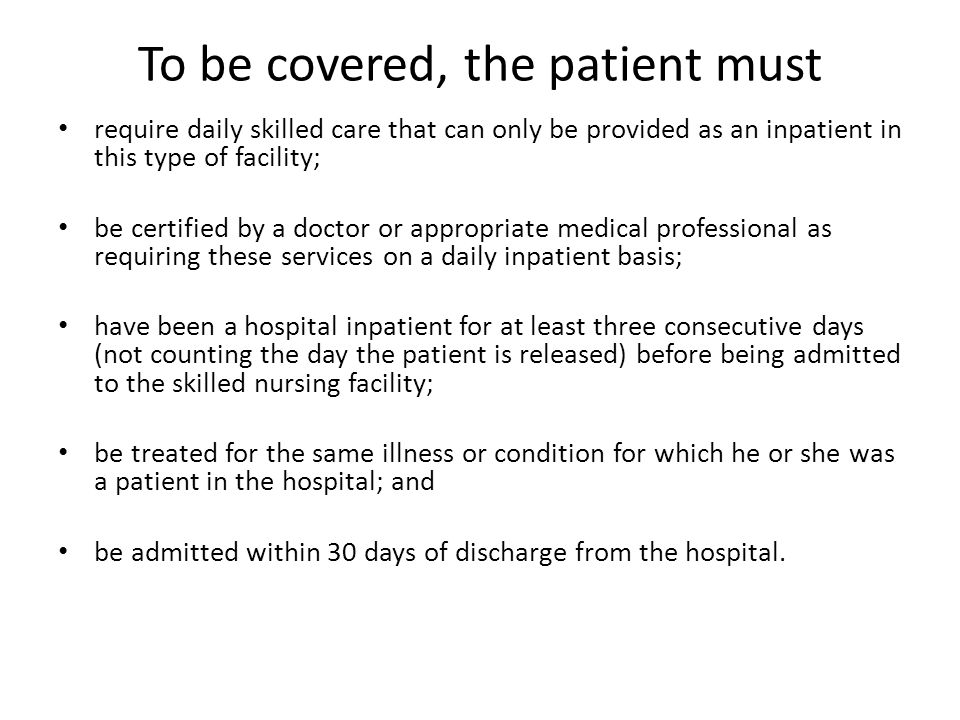 To be covered, the patient must require daily skilled care that can only be provided as an inpatient in this type of facility; be certified by a doctor or appropriate medical professional as requiring these services on a daily inpatient basis; have been a hospital inpatient for at least three consecutive days (not counting the day the patient is released) before being admitted to the skilled nursing facility; be treated for the same illness or condition for which he or she was a patient in the hospital; and be admitted within 30 days of discharge from the hospital.