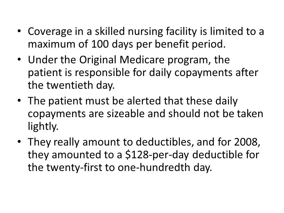 Coverage in a skilled nursing facility is limited to a maximum of 100 days per benefit period.