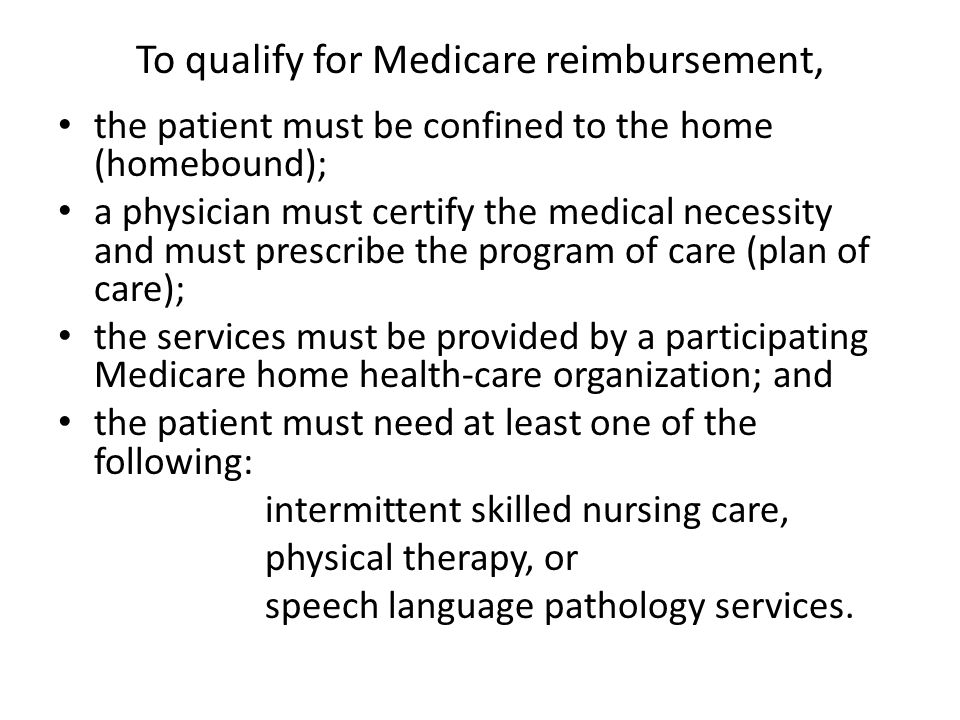 To qualify for Medicare reimbursement, the patient must be confined to the home (homebound); a physician must certify the medical necessity and must prescribe the program of care (plan of care); the services must be provided by a participating Medicare home health-care organization; and the patient must need at least one of the following: intermittent skilled nursing care, physical therapy, or speech language pathology services.