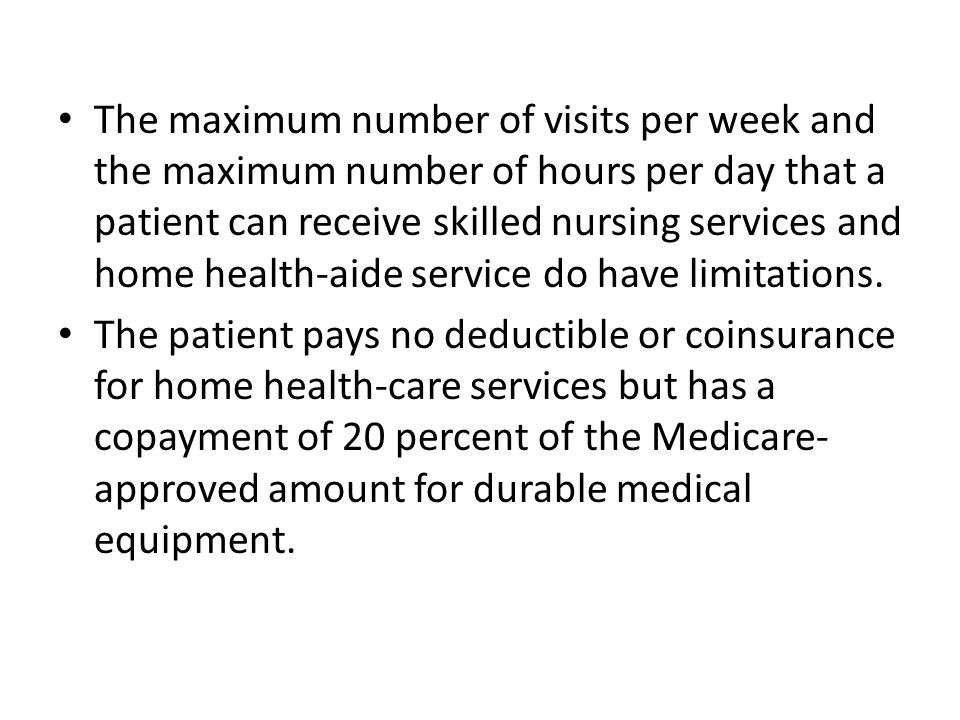 The maximum number of visits per week and the maximum number of hours per day that a patient can receive skilled nursing services and home health-aide service do have limitations.