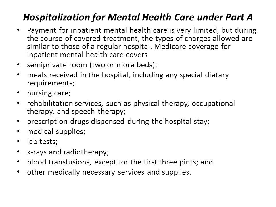 Hospitalization for Mental Health Care under Part A Payment for inpatient mental health care is very limited, but during the course of covered treatment, the types of charges allowed are similar to those of a regular hospital.