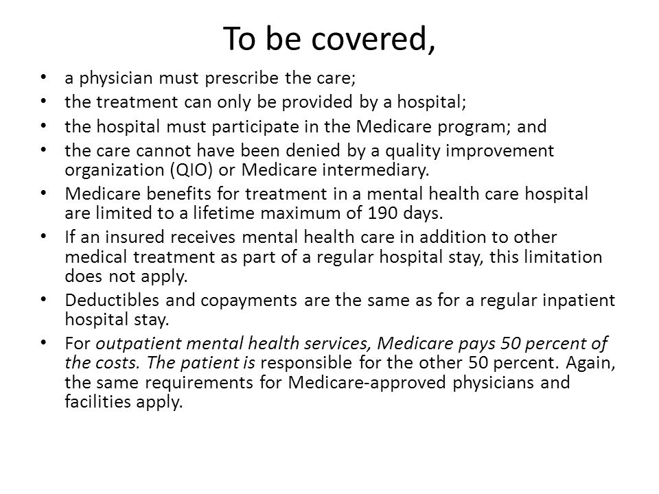 To be covered, a physician must prescribe the care; the treatment can only be provided by a hospital; the hospital must participate in the Medicare program; and the care cannot have been denied by a quality improvement organization (QIO) or Medicare intermediary.