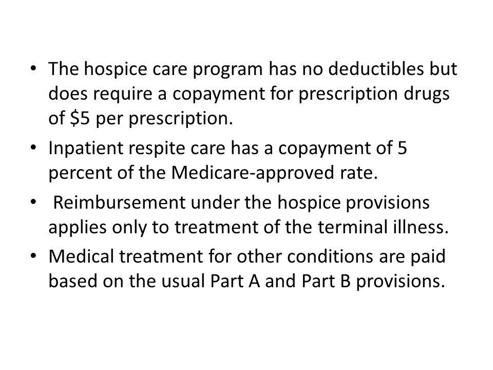 The hospice care program has no deductibles but does require a copayment for prescription drugs of $5 per prescription.