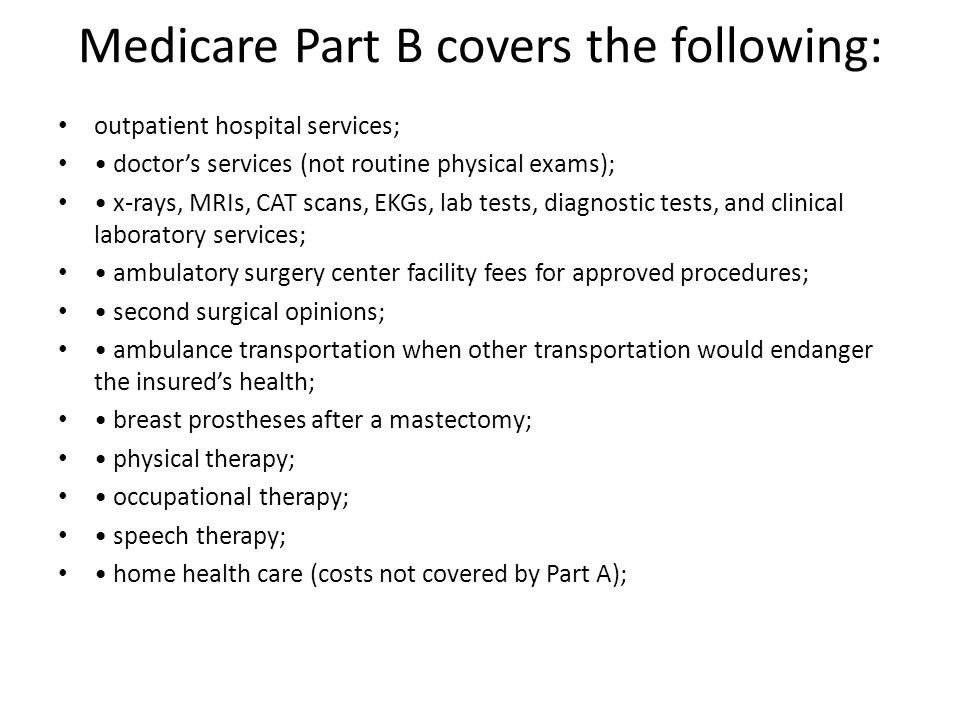 Medicare Part B covers the following: outpatient hospital services; doctor's services (not routine physical exams); x-rays, MRIs, CAT scans, EKGs, lab tests, diagnostic tests, and clinical laboratory services; ambulatory surgery center facility fees for approved procedures; second surgical opinions; ambulance transportation when other transportation would endanger the insured's health; breast prostheses after a mastectomy; physical therapy; occupational therapy; speech therapy; home health care (costs not covered by Part A);