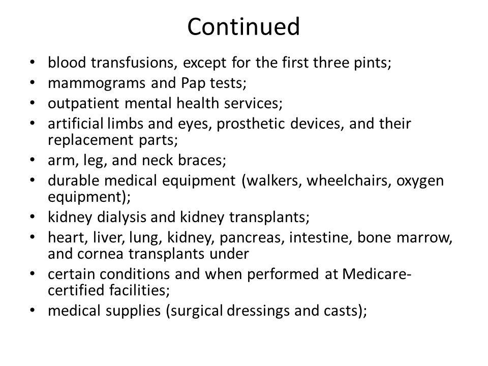 Continued blood transfusions, except for the first three pints; mammograms and Pap tests; outpatient mental health services; artificial limbs and eyes, prosthetic devices, and their replacement parts; arm, leg, and neck braces; durable medical equipment (walkers, wheelchairs, oxygen equipment); kidney dialysis and kidney transplants; heart, liver, lung, kidney, pancreas, intestine, bone marrow, and cornea transplants under certain conditions and when performed at Medicare- certified facilities; medical supplies (surgical dressings and casts);