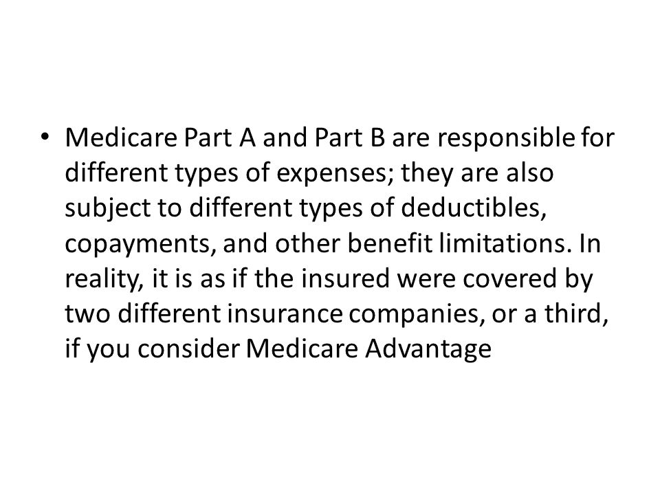 Medicare Part A and Part B are responsible for different types of expenses; they are also subject to different types of deductibles, copayments, and other benefit limitations.