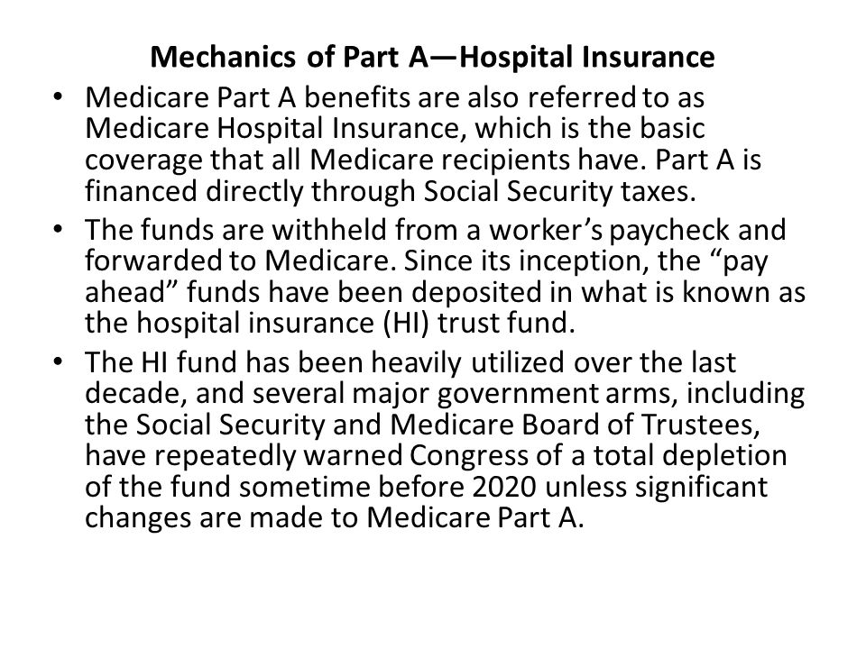 Part A helps pay for four kinds of medically necessary hospitalization as defined by the CMS: inpatient care in a general or psychiatric hospital, inpatient care in a skilled nursing facility, home health care, and hospice care Part A does not pay for the doctors who attend the patient under Medicare while in the hospital, or for specialists such as anesthesiologists, psychiatrists, or surgeons.