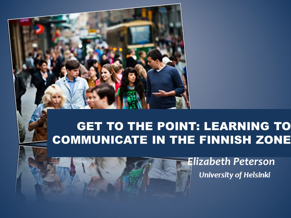 GET TO THE POINT: LEARNING TO COMMUNICATE IN THE FINNISH ZONE Elizabeth Peterson University of Helsinki