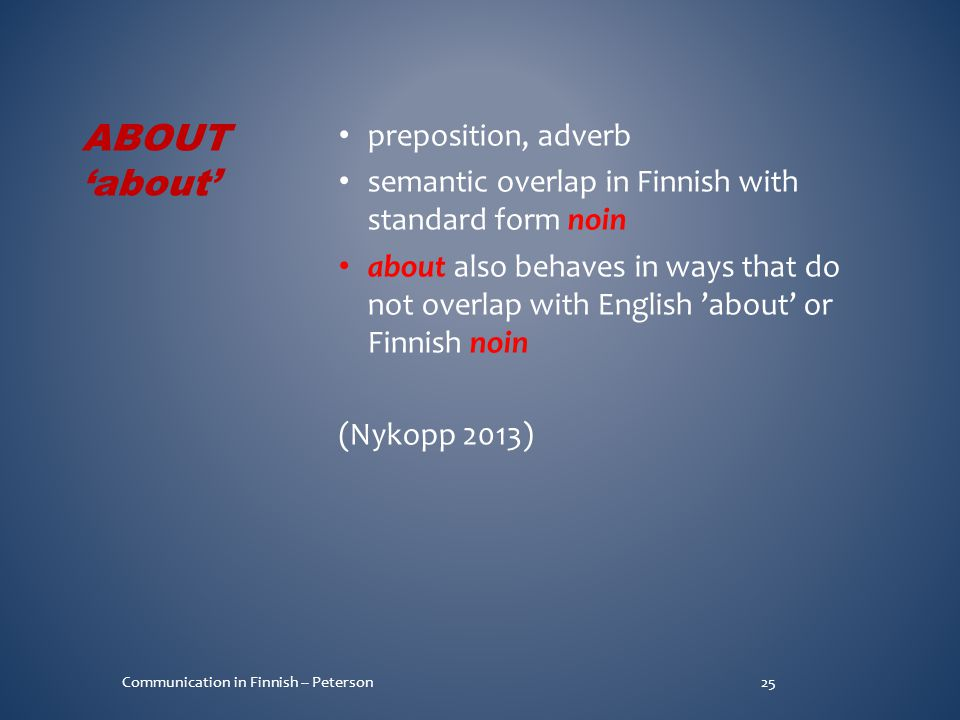 preposition, adverb semantic overlap in Finnish with standard form noin about also behaves in ways that do not overlap with English 'about' or Finnish noin (Nykopp 2013) 25Communication in Finnish -- Peterson ABOUT 'about'