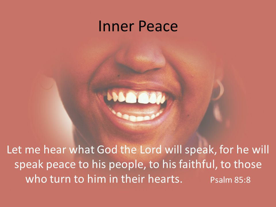 Inner Peace Let me hear what God the Lord will speak, for he will speak peace to his people, to his faithful, to those who turn to him in their hearts.
