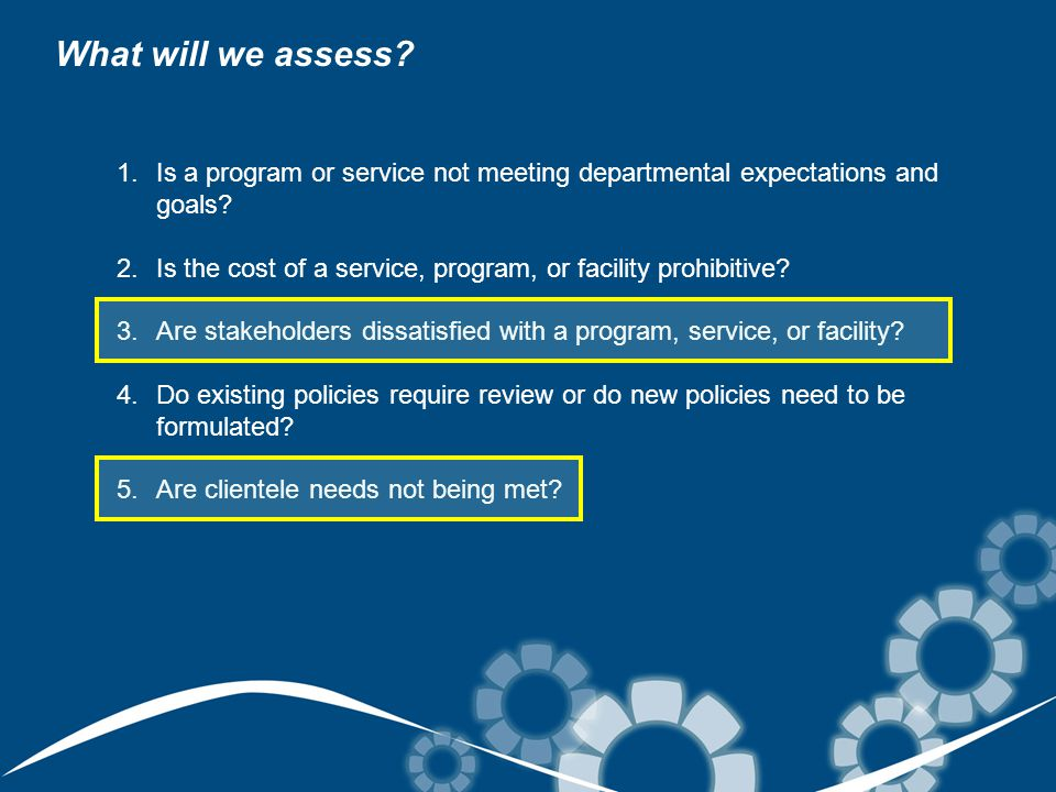 What will we assess. 1.Is a program or service not meeting departmental expectations and goals.